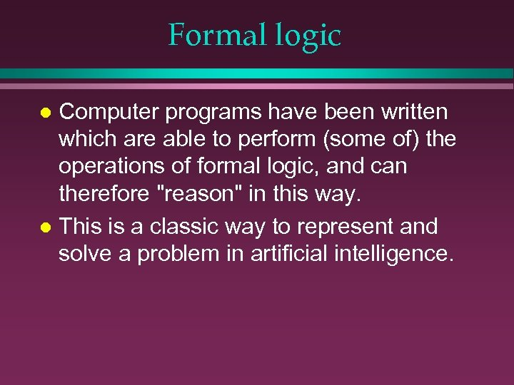 Formal logic Computer programs have been written which are able to perform (some of)