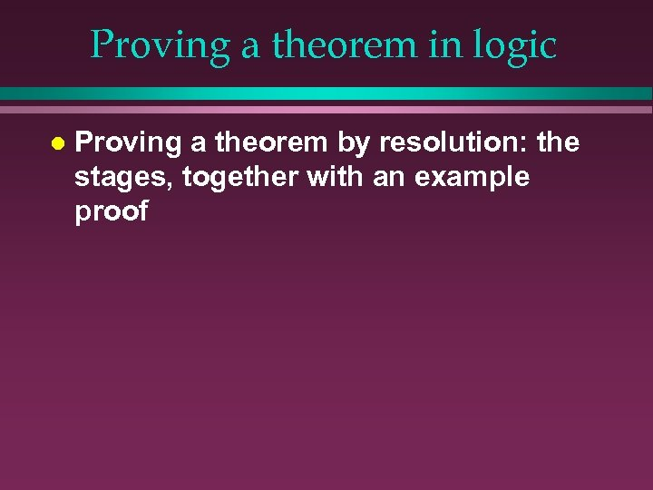Proving a theorem in logic l Proving a theorem by resolution: the stages, together