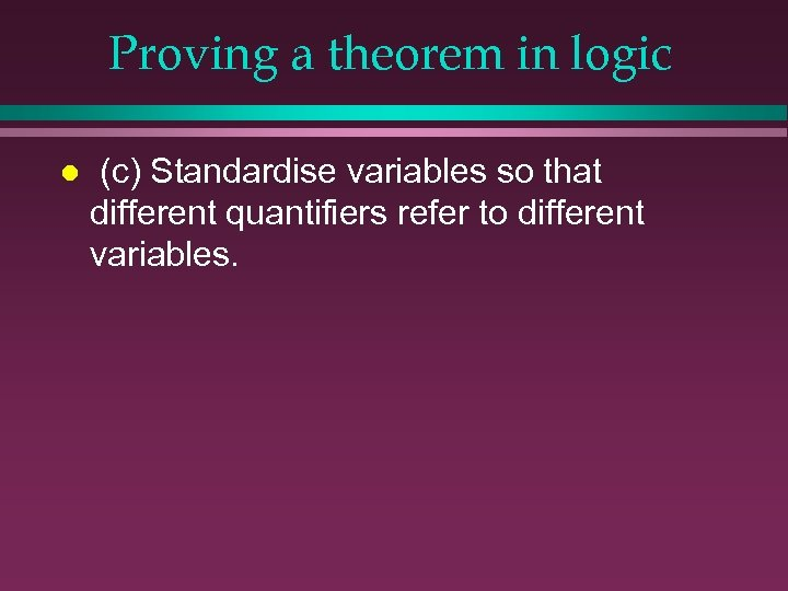 Proving a theorem in logic l (c) Standardise variables so that different quantifiers refer