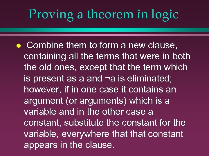 Proving a theorem in logic l Combine them to form a new clause, containing