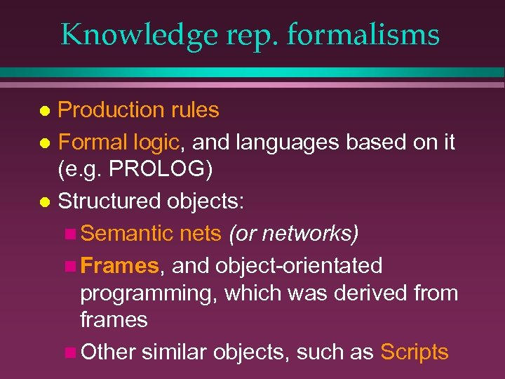 Knowledge rep. formalisms Production rules l Formal logic, and languages based on it (e.