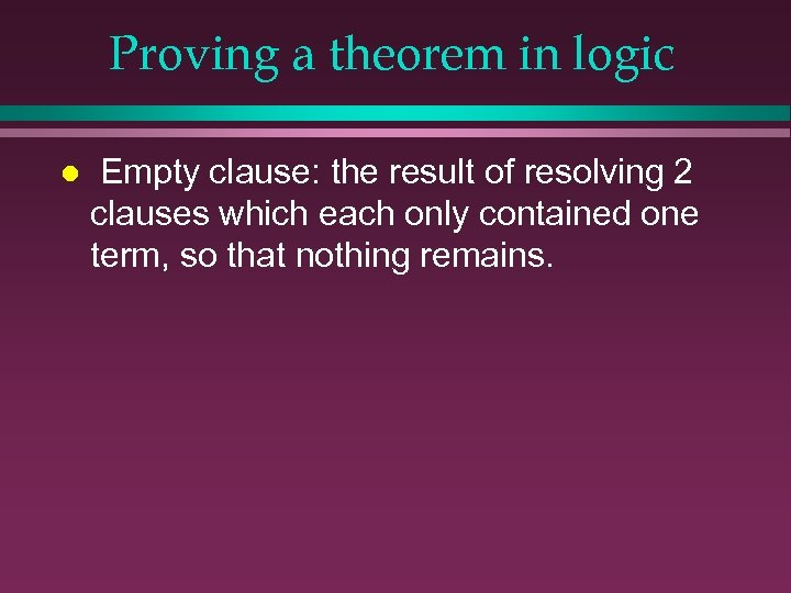 Proving a theorem in logic l Empty clause: the result of resolving 2 clauses