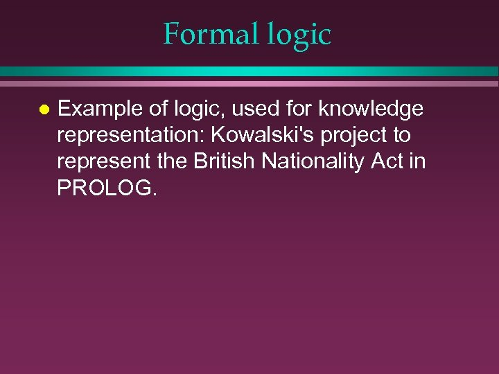 Formal logic l Example of logic, used for knowledge representation: Kowalski's project to represent