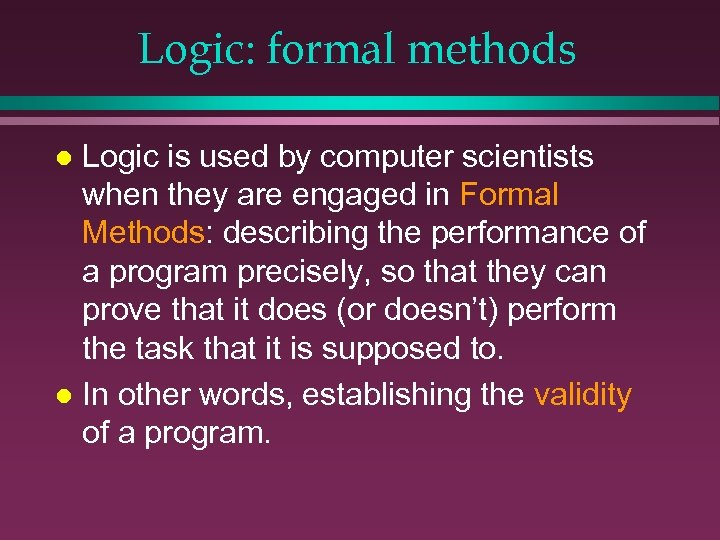 Logic: formal methods Logic is used by computer scientists when they are engaged in