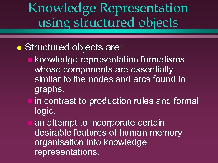 Knowledge Representation using structured objects l Structured objects are: n knowledge representation formalisms whose