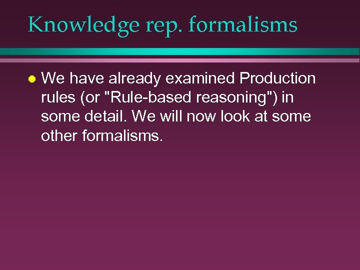 Knowledge rep. formalisms l We have already examined Production rules (or
