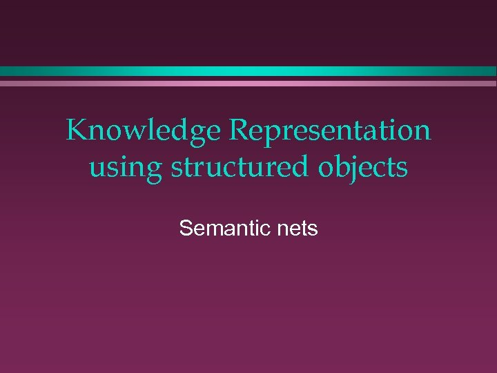 Knowledge Representation using structured objects Semantic nets
