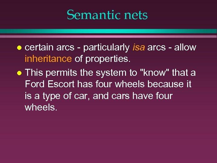 Semantic nets certain arcs - particularly isa arcs - allow inheritance of properties. l
