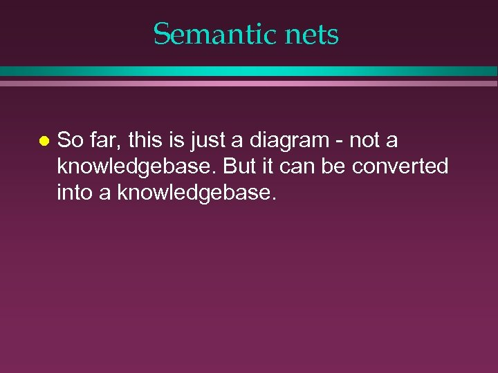 Semantic nets l So far, this is just a diagram - not a knowledgebase.