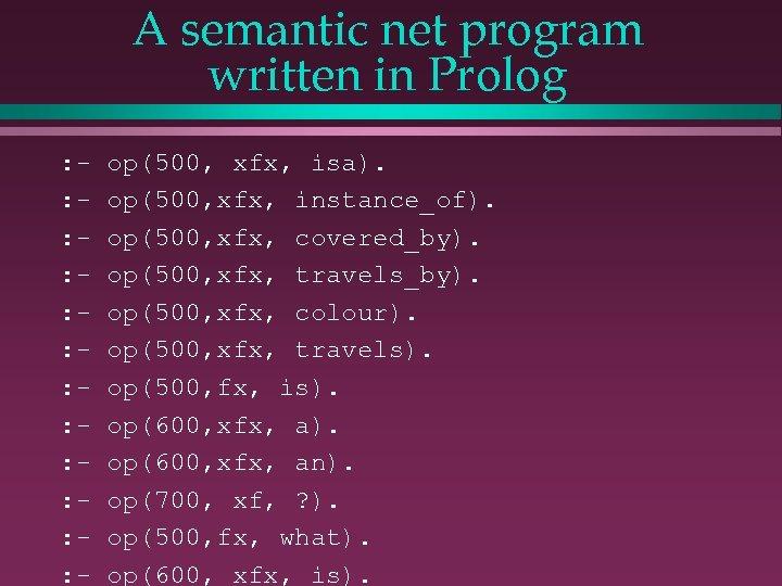 A semantic net program written in Prolog : : : - op(500, xfx, isa).