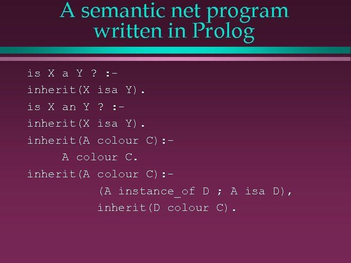 A semantic net program written in Prolog is X a Y ? : inherit(X