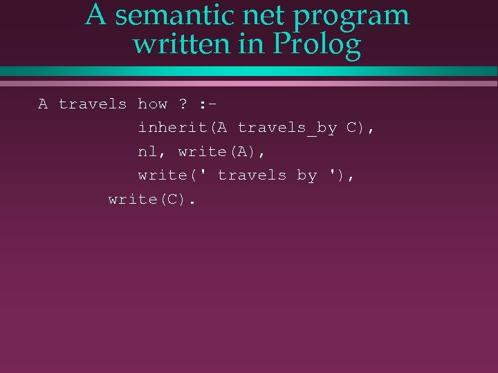 A semantic net program written in Prolog A travels how ? : inherit(A travels_by