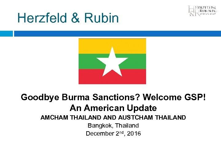 Herzfeld & Rubin Goodbye Burma Sanctions? Welcome GSP! An American Update AMCHAM THAILAND AUSTCHAM