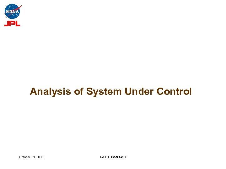 Analysis of System Under Control October 23, 2003 R&TD DSAN M&C