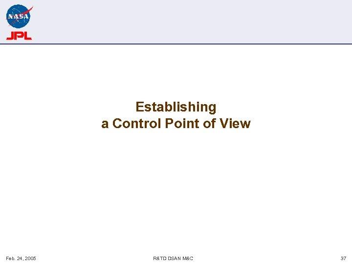 Establishing a Control Point of View Feb. 24, 2005 R&TD DSAN M&C 37