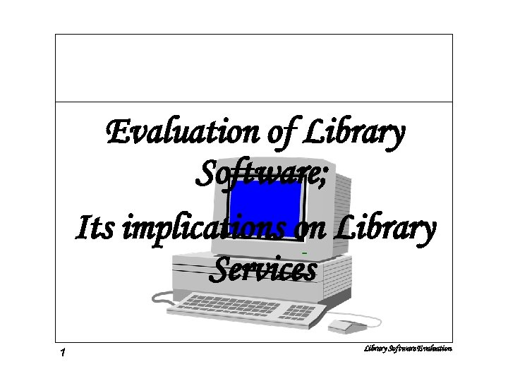 Evaluation of Library Software; Its implications on Library Services 1 Library Software Evaluation