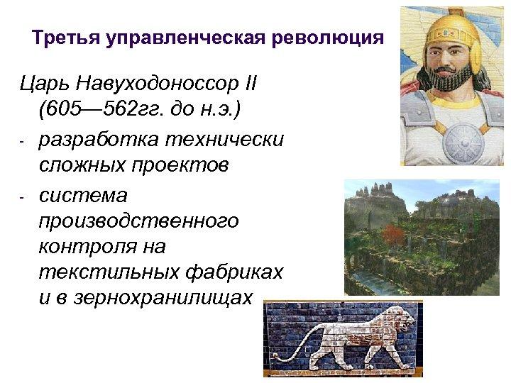 Третья управленческая революция Царь Навуходоноссор II (605— 562 гг. до н. э. ) -