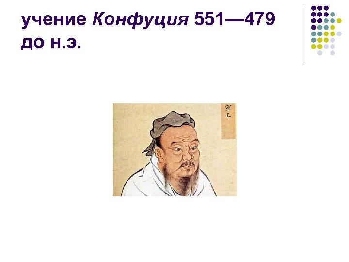 учение Конфуция 551— 479 до н. э.