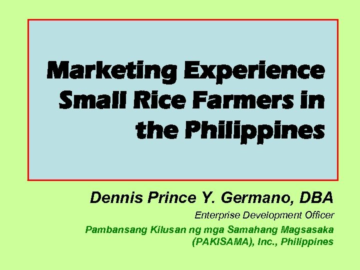 Marketing Experience Small Rice Farmers in the Philippines Dennis Prince Y. Germano, DBA Enterprise