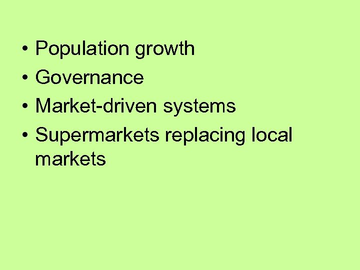 • • Population growth Governance Market-driven systems Supermarkets replacing local markets