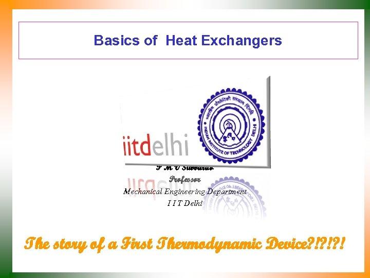 Basics of Heat Exchangers P M V Subbarao Professor Mechanical Engineering Department I I