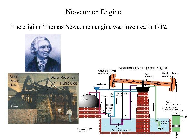 Newcomen Engine The original Thomas Newcomen engine was invented in 1712.