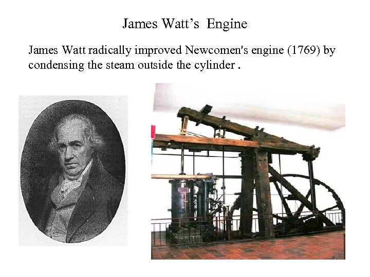 James Watt's Engine James Watt radically improved Newcomen's engine (1769) by condensing the steam