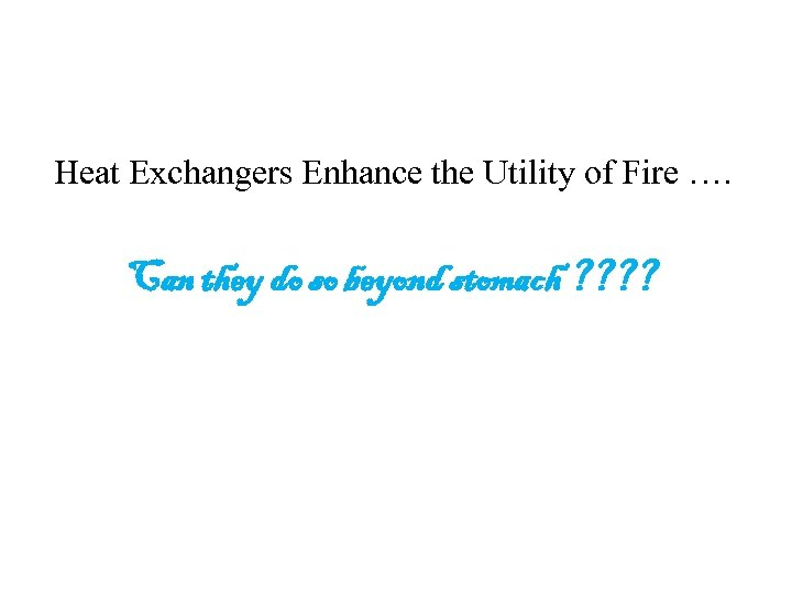 Heat Exchangers Enhance the Utility of Fire …. Can they do so beyond stomach