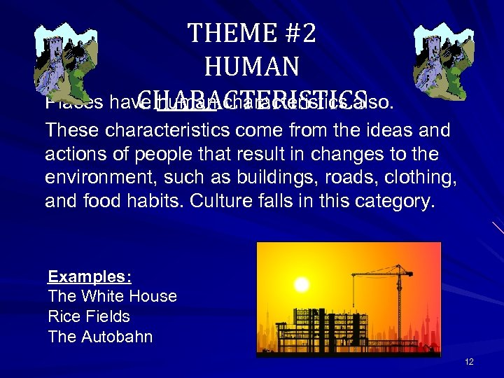 THEME #2 HUMAN Places have human characteristics also. CHARACTERISTICS These characteristics come from the