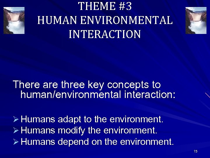 THEME #3 HUMAN ENVIRONMENTAL INTERACTION There are three key concepts to human/environmental interaction: Ø