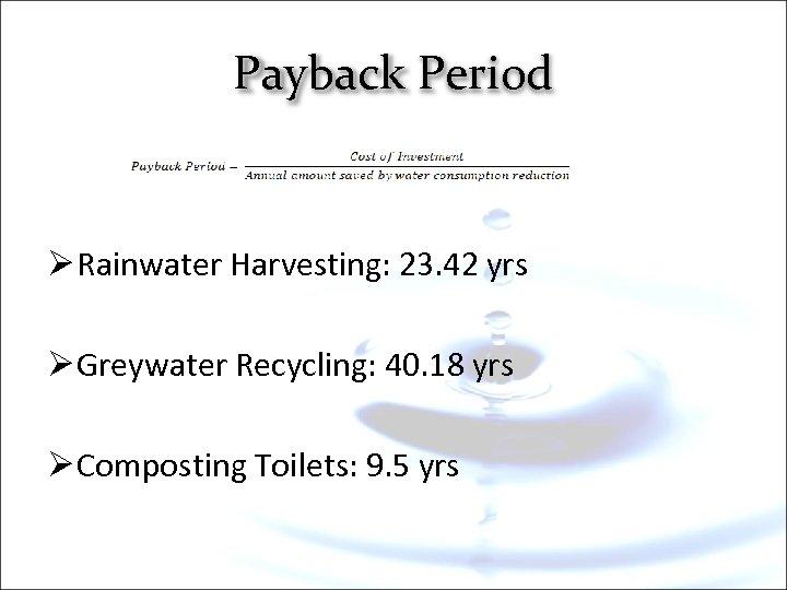 Payback Period Ø Rainwater Harvesting: 23. 42 yrs Ø Greywater Recycling: 40. 18 yrs