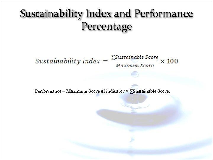 Sustainability Index and Performance Percentage Performance = Maximum Score of indicator × ∑Sustainable Score.
