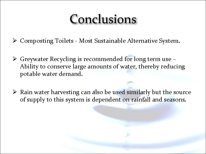 Conclusions Ø Composting Toilets - Most Sustainable Alternative System. Ø Greywater Recycling is recommended
