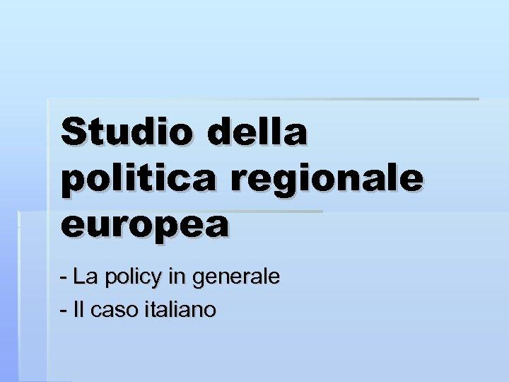 Studio della politica regionale europea - La policy in generale - Il caso italiano