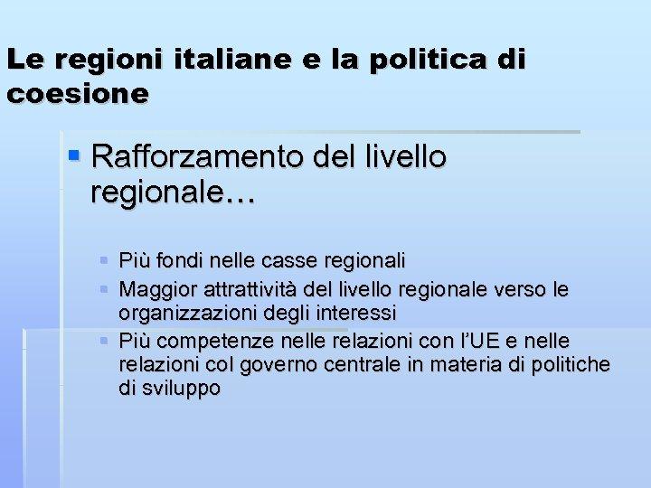 Le regioni italiane e la politica di coesione Rafforzamento del livello regionale… Più fondi