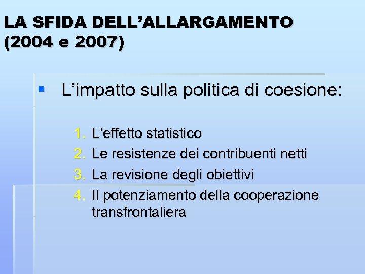 LA SFIDA DELL'ALLARGAMENTO (2004 e 2007) L'impatto sulla politica di coesione: 1. 2. 3.