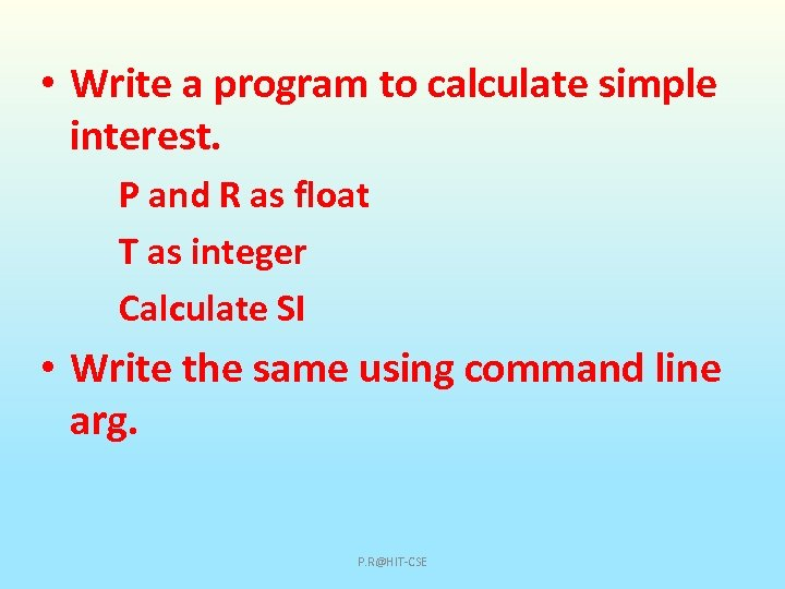 • Write a program to calculate simple interest. P and R as float