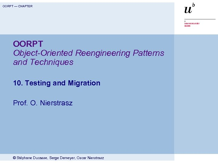 OORPT — CHAPTER OORPT Object-Oriented Reengineering Patterns and Techniques 10. Testing and Migration Prof.