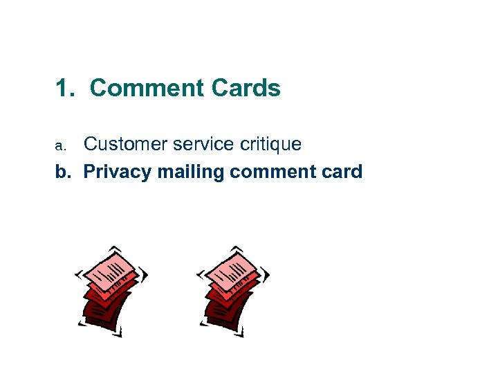 1. Comment Cards Customer service critique b. Privacy mailing comment card a.