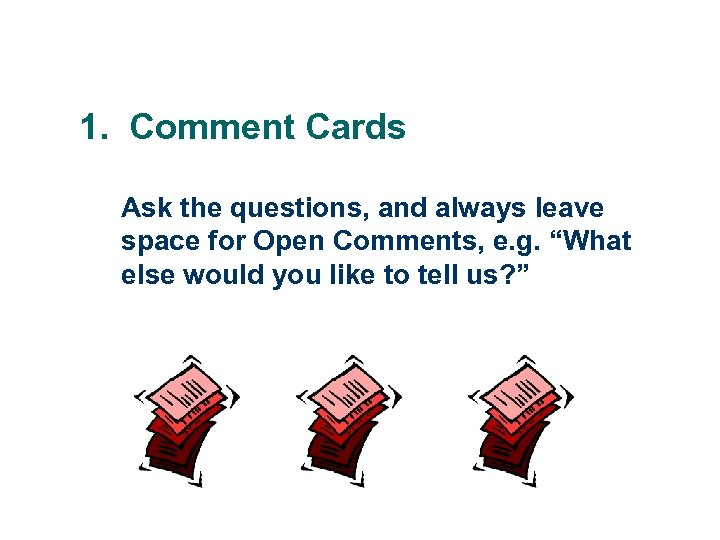 1. Comment Cards Ask the questions, and always leave space for Open Comments, e.
