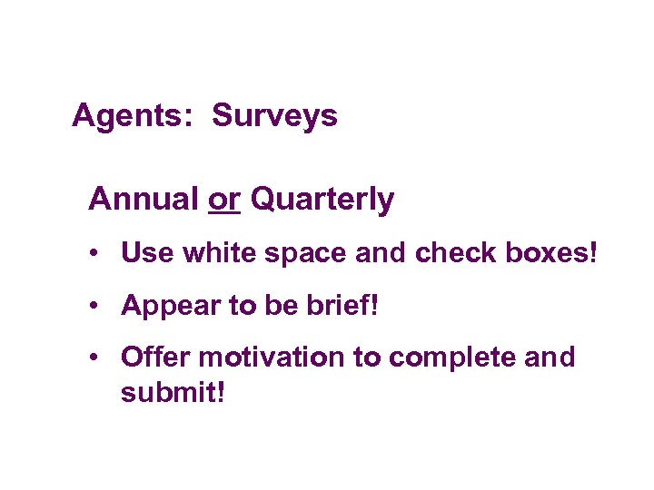 Agents: Surveys Annual or Quarterly • Use white space and check boxes! • Appear