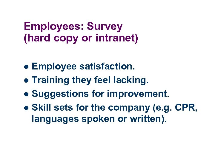 Employees: Survey (hard copy or intranet) Employee satisfaction. l Training they feel lacking. l