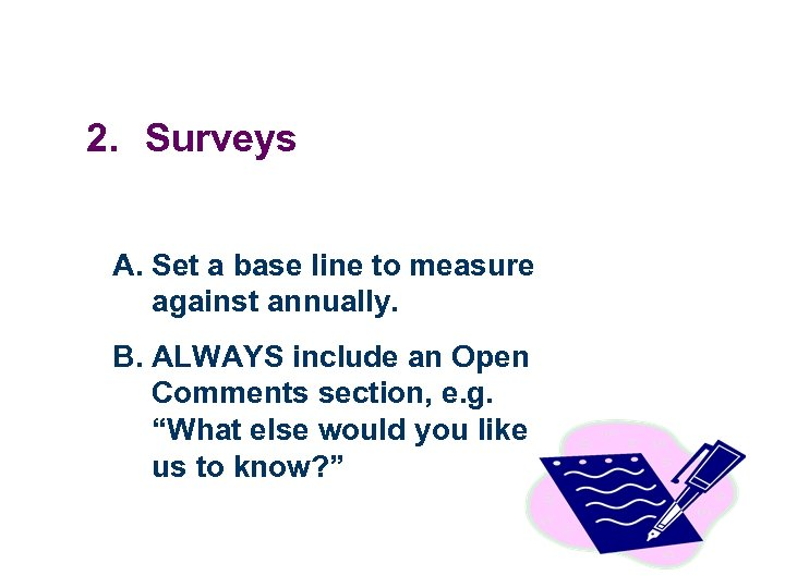 2. Surveys A. Set a base line to measure against annually. B. ALWAYS include