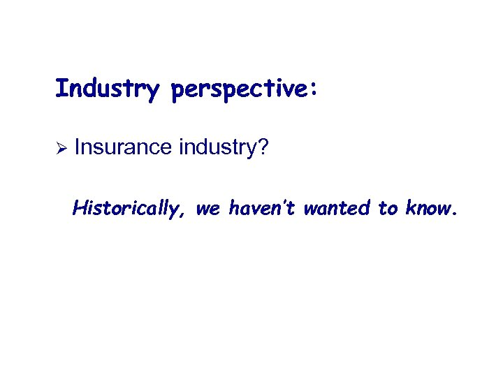 Industry perspective: Ø Insurance industry? Historically, we haven't wanted to know.