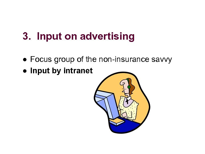 3. Input on advertising l l Focus group of the non-insurance savvy Input by