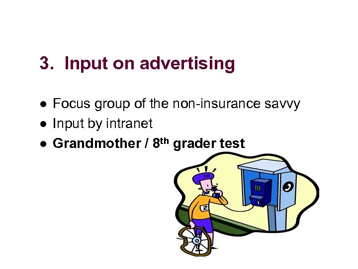 3. Input on advertising l l l Focus group of the non-insurance savvy Input