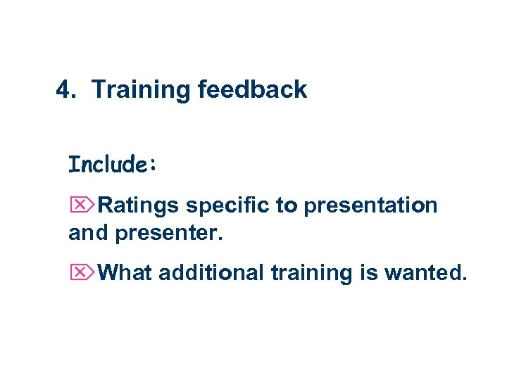 4. Training feedback Include: ÖRatings specific to presentation and presenter. ÖWhat additional training is