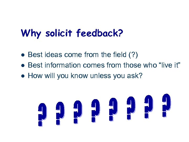 Why solicit feedback? l l l Best ideas come from the field (? )