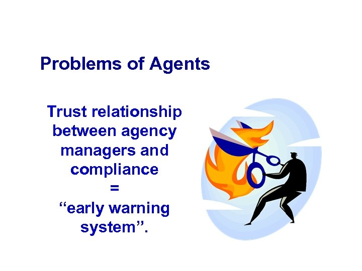"Problems of Agents Trust relationship between agency managers and compliance = ""early warning system""."