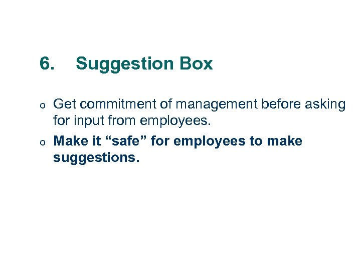 6. o o Suggestion Box Get commitment of management before asking for input from